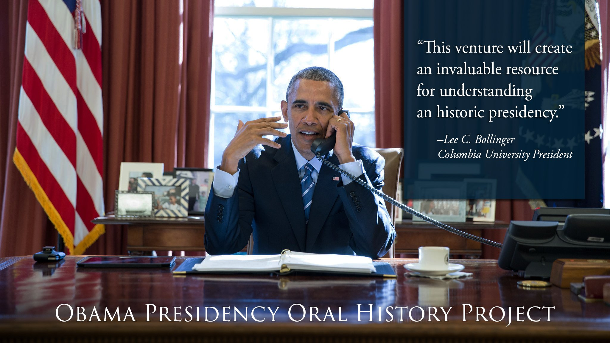 President Obama on the phone at his desk in the Oval Office with quote from President Bollinger about the value of oral history to understanding the presidency